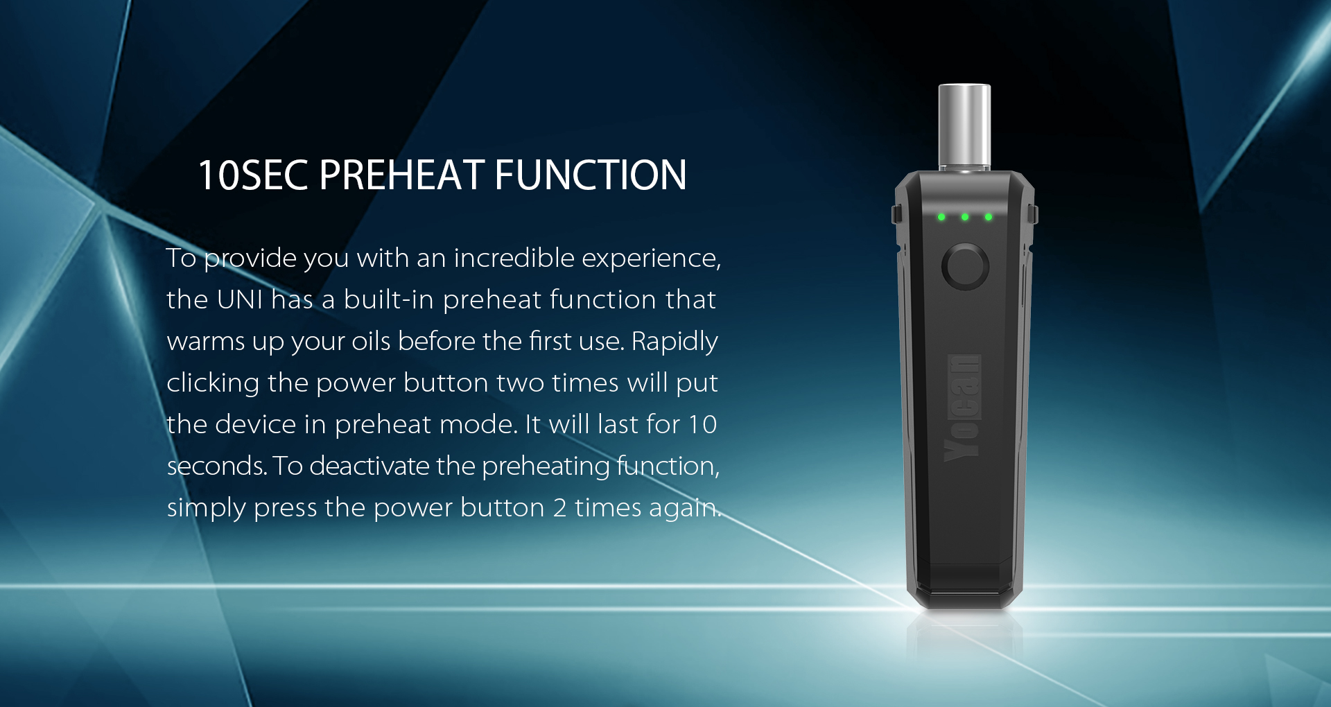 Yocan UNI has a built-in preheat function that warms up your oils before the first use.