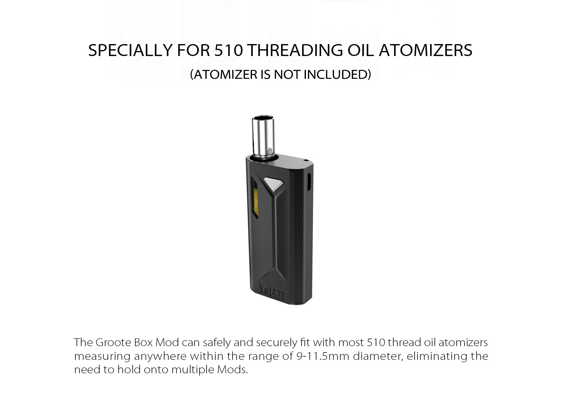 The Yocan Groote Box Mod can safely and securely fit with most 510 thread oil atomizers.