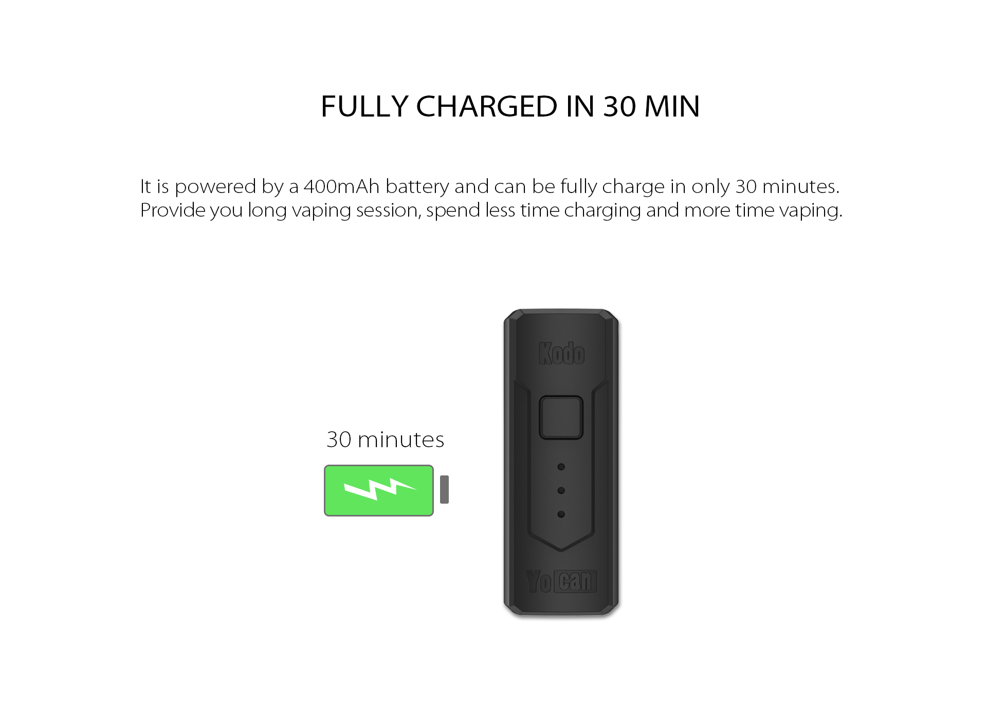 The Yocan Kodo Box Mod Battery is powered by a 400mAh battery and can be fully charge in only 30 minutes.