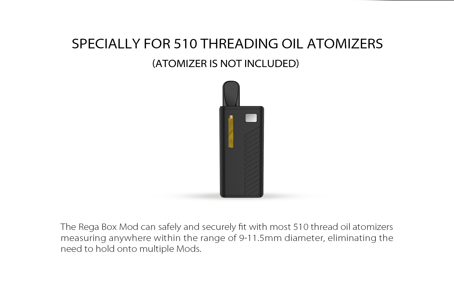 The Rega Box Mod can safely and securely fit with most 510 thread oil atomizers measuring anywhere within the range of 9-11.5mm diameter, eliminating the need to hold onto multiple Mods.