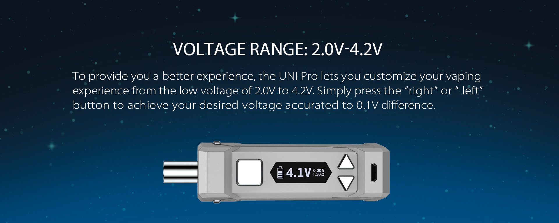 To provide you the better experience, the UNI Pro lets you customize your vaping experience by the voltage range starts from the low voltage of 2.0V to 4.2V.