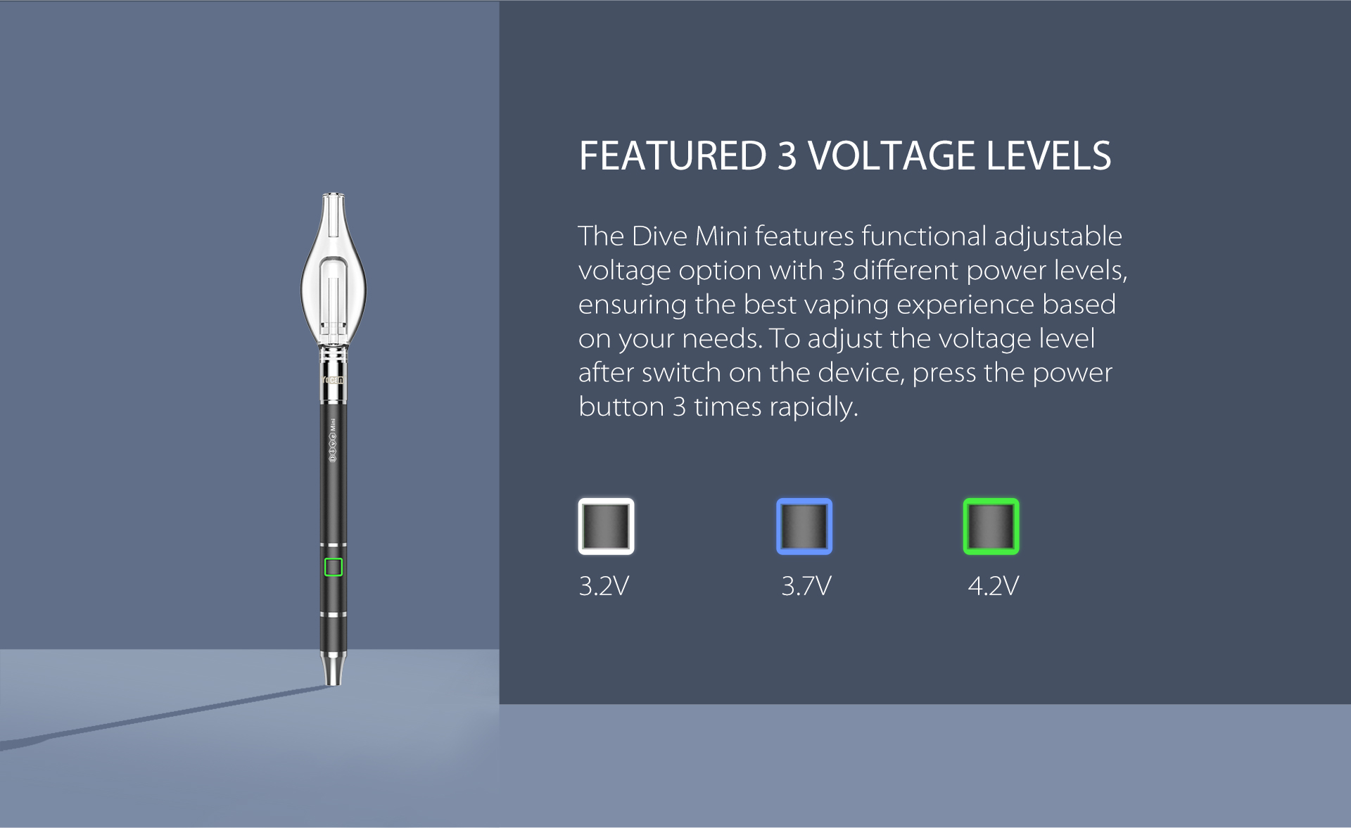 The Dive Mini features functional adjustable voltage option with 3 different power levels.