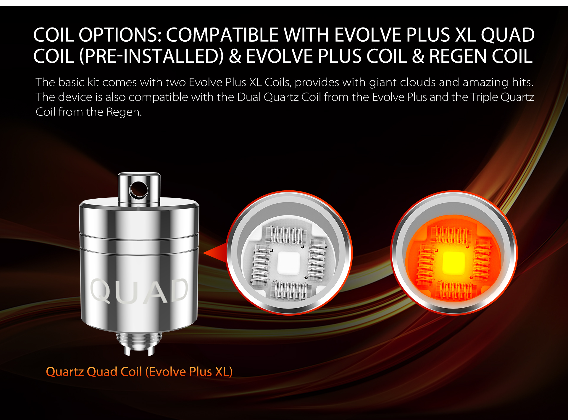 The Yocan Torch XL basic kit comes with two Evolve Plus XL Coils, provides with bigger clouds and amazing hits.